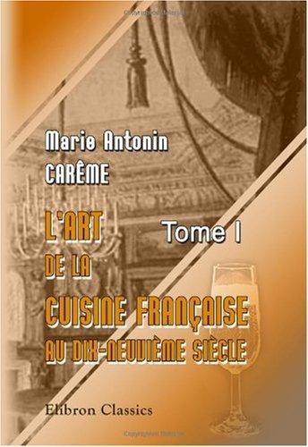 L'art de la cuisine française aux dix-neuvième siècle: Traité élémentaire et pratique... Tome 1