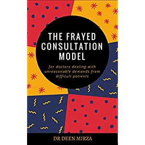 The FRAYED consultation model for doctors dealing with unreasonable demands from difficult patients: A communication skills guide for stressed GPs on how to survive doctor-patient conflict Kindle Edition