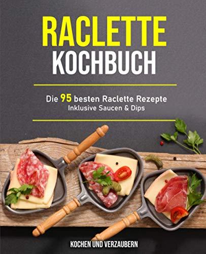 Raclette Kochbuch: Die 95 besten Raclette Rezepte inklusive Saucen & Dips