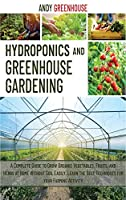 Hydroponics and Greenhouse Gardening: A Complete Guide to Grow Organic Vegetables, Fruits, and Herbs at Home Without Soil Easily. Learn the Best Tecniques for your Farming Activity