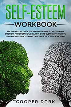SELF-ESTEEM WORKBOOK: The Psychology Guide for Men and Women to Master Emotions and Live Mindful Relationships Overcoming Anxiety. Learn How to Analyze People and Improve your Social Skills by [COOPER DARK]