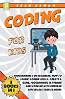 Coding for Kids: Programming for Beginners: How to Learn: Coding skills, Create a Game, Programming in Python and Working with Popular Apps in Less than 72 Hours