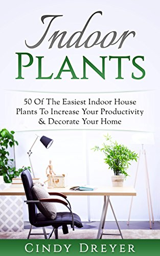 Indoor Plants: 50 Of The Easiest Indoor House Plants To Increase Your Productivity & Decorate Your Home (English Edition)