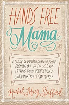 Hands Free Mama: A Guide to Putting Down the Phone, Burning the To-Do List, and Letting Go of Perfection to Grasp What Really Matters! by [Rachel Macy Stafford]