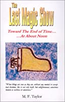 The Last Magic Show : Toward the End of Time ... At About Noon 0963153048 Book Cover