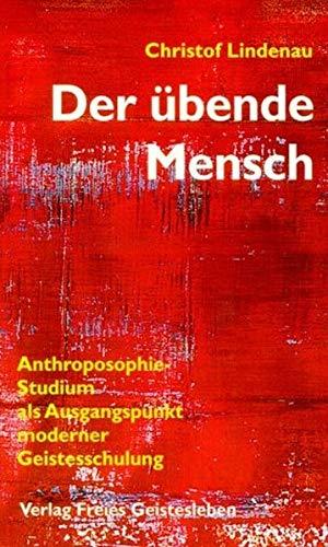 Der übende Mensch: Anthroposophie-Studium als Ausgangspunkt moderner Geistesforschung