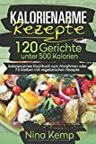 Kalorienarme Rezepte: 120 Gerichte unter 500 Kalorien - kalorienarmes Kochbuch zum Abnehmen oder Fit bleiben mit vegetarischen Rezepte