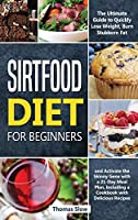 Sirtfood Diet for Beginners: The Ultimate Guide to Quickly Lose Weight, Burn Stubborn Fat, and Activate the Skinny Gene with a 21-Day Meal Plan, Including a Cookbook with Delicious Recipes
