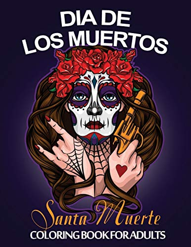 Dia De Los Muertos Santa Muerte Coloring Book For Adults: Day of the Dead Sugar Skulls Coloring Book Stress Relieving Skull Designs for Adults Relaxation. Featuring Beautiful & Scary Calavera Ladies