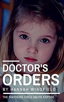 Child Abuse True Stories: DOCTOR'S ORDERS (The child abuse scandal they tried to cover up!) by [Hannah Wingfield]