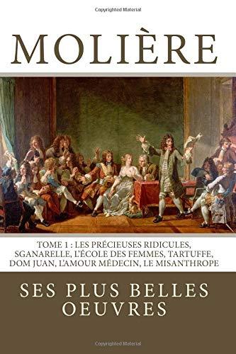 Molière: la collection complète de ses plus belles oeuvres: TOME 1: Les Précieuses ridicules, Sganarelle, L'école des Femmes, Tartuffe, Dom Juan, L'Amour Médecin, Le Misanthrope