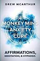 Monkey Mind Anxiety Cure Affirmations, Meditation & Hypnosis: How to Stop Worrying, Kill Fear, Rewire Your Brain, and Change Your Anxious Thoughts to Start Living a Stress Free Life
