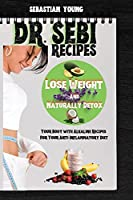 Dr Sebi Recipes: Lose Weight And Naturally Detox Your Body with Alkaline Recipes For Your Anti-Inflammatory Diet