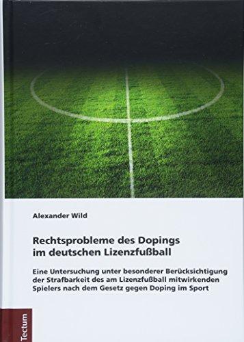 Rechtsprobleme des Dopings im deutschen Lizenzfußball: Eine Untersuchung unter besonderer Berücksichtigung der Strafbarkeit des am Lizenzfußball ... Tectum Verlag: Rechtswissenschaften, Band 97)