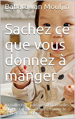 Sachez ce que vous donnez à manger: La collection parfaite de formules faciles, rapides et saines pour le bien de votre bébé (French Edition)