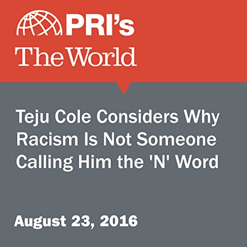Teju Cole Considers Why Racism Is Not Someone Calling Him the 'N' Word audiobook cover art