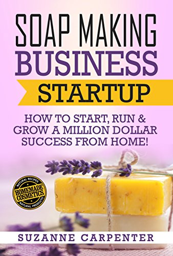 Soap Making Business Startup: How to Start, Run & Grow a Million Dollar Success From Home! by [Suzanne Carpenter]