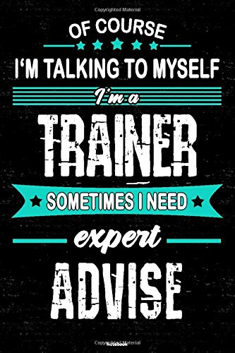 Of course I'm talking to myself I'm a Trainer sometimes I need expert advise Notebook: Trainer Journal 6 x 9 inch Book 120 lined pages gift
