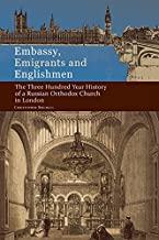 Embassy, Emigrants and Englishmen: The Three Hundred Year History of a Russian Orthodox Church in London