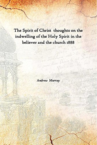 The Spirit of Christ thoughts on the indwelling of the Holy Spirit in the believer and the church 1888 [Hardcover]