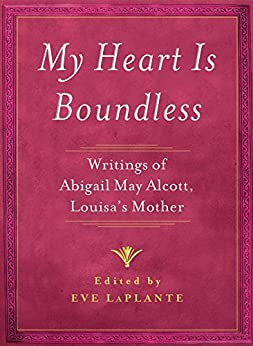 My Heart is Boundless: Writings of Abigail May Alcott, Louisa's Mother by [Eve LaPlante]