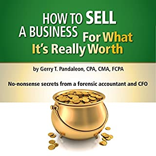 How to Sell a Business for What It's Really Worth     No-Nonsense Secrets from a Forensic Accountant and CFO              By:                                                                                                                                 Gerry T. Pandaleon                               Narrated by:                                                                                                                                 Geraldine T. Pandaleon                      Length: 2 hrs and 7 mins     25 ratings     Overall 4.1