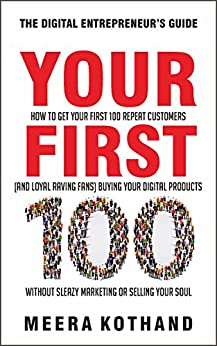 Your First 100: How to Get Your First 100 Repeat Customers (and Loyal, Raving Fans) Buying Your Digital Products Without Sleazy Marketing or Selling Your Soul by [Meera Kothand]