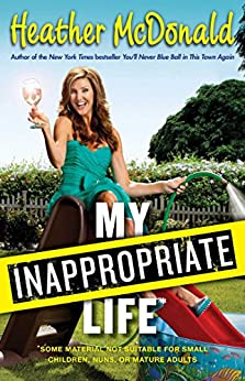 My Inappropriate Life: Some Material May Not Be Suitable for Small Children, Nuns, or Mature Adults by [Heather McDonald]