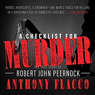 A Checklist for Murder     The True Story of Robert John Peernock              Written by:                                                                                                                                 Anthony Flacco                               Narrated by:                                                                                                                                 Anthony Flacco                      Length: 11 hrs and 5 mins     1 rating     Overall 4.0
