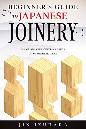Beginner's Guide to Japanese Joinery: Make Japanese Joints in 8 Steps With Minimal Tools by [Jin Izuhara]