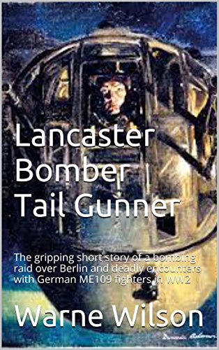Book: Lancaster Bomber Tail Gunner - The gripping short story of a bombing raid over Berlin and deadly encounters with German ME109 fighters in WW2 by Warne Wilson