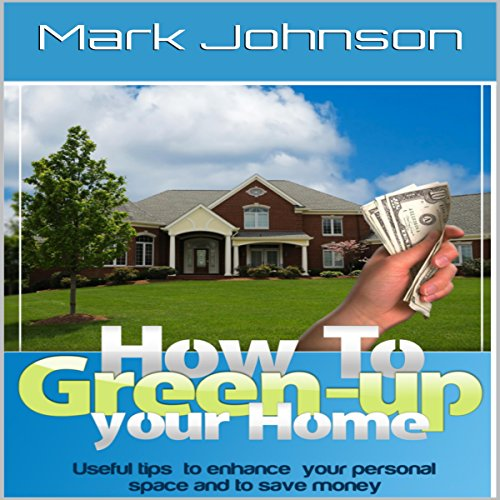 How to Green Up Your Home: Useful Tips to Enhance Your Personal Space and to Save Money audiobook cover art
