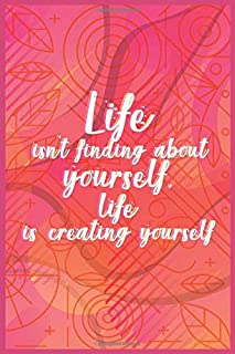 """Life isn't finding about yourself, life is creating yourself: Ruled 6"""" x 9"""" 120 Pages Inspirational Quote Journal, Diary o..."""