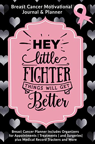 Hey Little Fighter Things Will Get Better: Breast Cancer Motivational Journal & Planner: Breast Cancer Planner Includes Organizers for Appointments   ... plus Medical Record Trackers and More