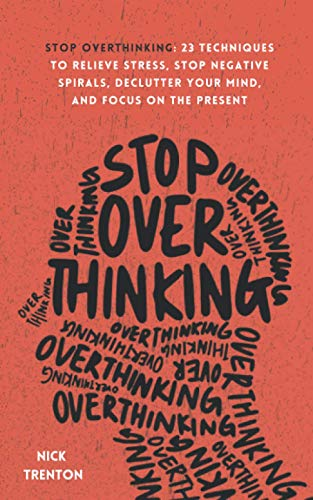 Stop Overthinking: 23 Techniques to Relieve Stress, Stop Negative Spirals, Declutter Your Mind, and Focus on the Present (Mental and Emotional Abundance)
