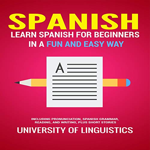 Spanish: Learn Spanish for Beginners in a Fun and Easy Way: Including Pronunciation, Spanish Grammar, Reading, and Writing, Plus Short Stories By: University of Linguistics audiobook cover art