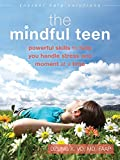 The Mindful Teen: Powerful Skills to Help You Handle Stress One Moment at a Time (The Instant Help Solutions...