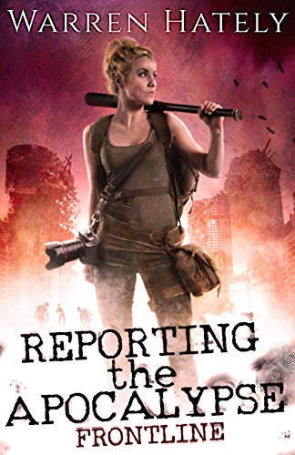 Reporting the Apocalypse book 1 Frontline: An early days zombie apocalypse action thriller by [Warren Hately]
