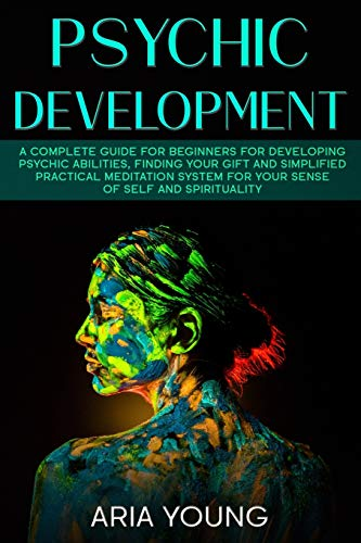 Psychic Development: A Complete Guide for Beginners for Developing Psychic Abilities, Finding Your Gift and Simplified Practical Meditation System for Your Sense of Self and Spirituality (Empath)