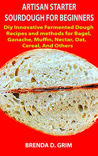 Best Prices! ARTISAN STARTER SOURDOUGH FOR BEGINNERS: Diy Innovative Fermented Dough Recipes and met...