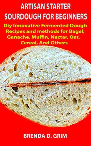 Best Prices! ARTISAN STARTER SOURDOUGH FOR BEGINNERS: Diy Innovative Fermented Dough Recipes and met...
