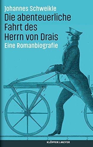 Die abenteuerliche Fahrt des Herrn von Drais: Eine Romanbiografie