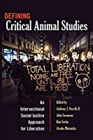 Defining Critical Animal Studies: An Intersectional Social Justice Approach for Liberation (Counterpoints: Studies in the Postmodern Theory of Education)