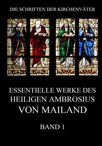 Essentielle Werke des Heiligen Ambrosius von Mailand, Band 1 (Die Schriften der Kirchenväter, Band 1)