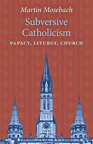 Subversive Catholicism: Papacy, Liturgy, Church