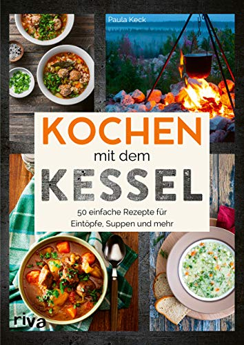 Kochen mit dem Kessel: 50 einfache Rezepte für Eintöpfe, Suppen und mehr. Kesselrezepte für Outdoor und Camping. Klassiker und internationale Gerichte