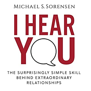 I Hear You     The Surprisingly Simple Skill Behind Extraordinary Relationships              By:                                                                                                                                 Michael S. Sorensen                               Narrated by:                                                                                                                                 Michael S. Sorensen                      Length: 2 hrs and 45 mins     341 ratings     Overall 4.7