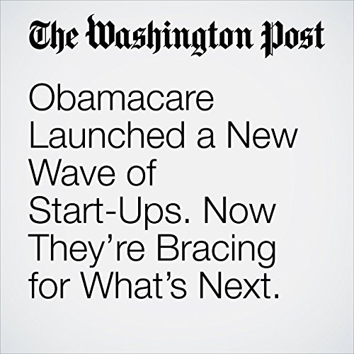 Obamacare Launched a New Wave of Start-Ups. Now They're Bracing for What's Next. copertina