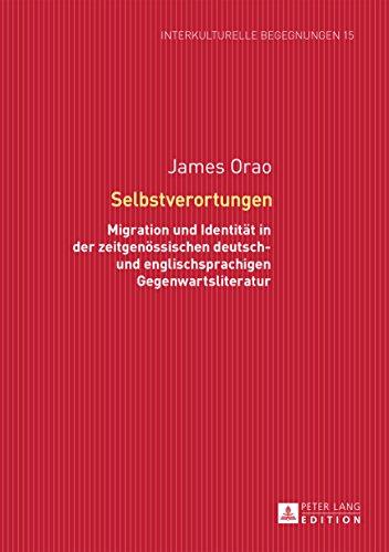Selbstverortungen: Migration und Identität in der zeitgenössischen deutsch- und englischsprachigen Gegenwartsliteratur (Interkulturelle Begegnungen. Studien ... und Kulturtransfer 15) (German Edition)