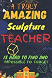 A TRULY AMAZING Sculpture TEACHER IS HARD TO FIND AND IMPOSSIBLE TO FORGET:: Blank Lined Journal For Sculpture Teachers Appreciation Day Gifts ... (Inspirational Notebooks), 120 Pages, 6x9,